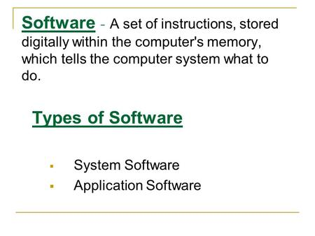 Software - A set of instructions, stored digitally within the computer's memory, which tells the computer system what to do.  System Software  Application.
