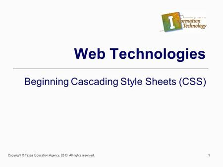 Web Technologies Beginning Cascading Style Sheets (CSS) 1Copyright © Texas Education Agency, 2013. All rights reserved.
