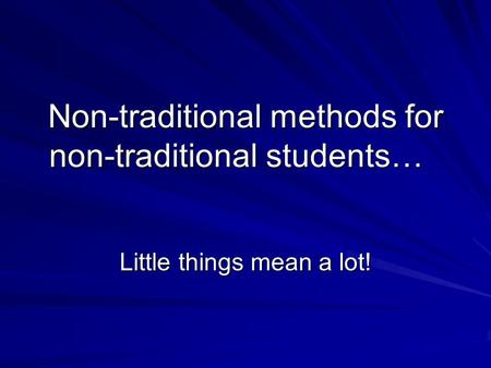 Non-traditional methods for non-traditional students… Little things mean a lot!