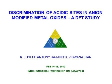 DISCRIMINATION OF ACIDIC SITES IN ANION MODIFIED METAL OXIDES – A DFT STUDY K. JOSEPH ANTONY RAJ AND B. VISWANATHAN FEB 16-18, 2010 INDO-HUNGARIAN WORKSHOP.