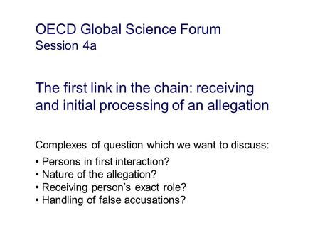 OECD Global Science Forum Session 4a The first link in the chain: receiving and initial processing of an allegation Complexes of question which we want.