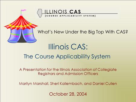 Illinois CAS: The Course Applicability System A Presentation for the Illinois Association of Collegiate Registrars and Admission Officers Marilyn Marshall,