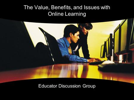 The Value, Benefits, and Issues with Online Learning Educator Discussion Group.