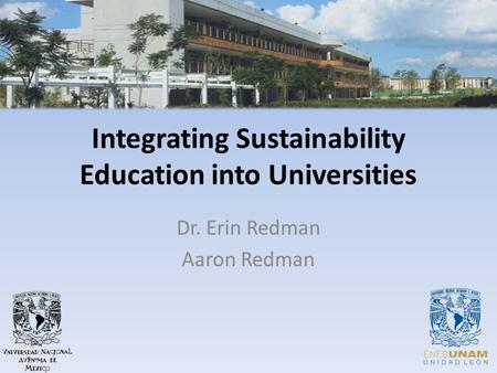 Integrating Sustainability Education into Universities Dr. Erin Redman Aaron Redman.
