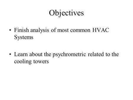 Objectives Finish analysis of most common HVAC Systems Learn about the psychrometric related to the cooling towers.
