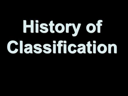History of Classification. Why is there a need to Classify organisms? There are well over 2 million different types of organisms known.