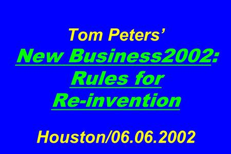 Tom Peters' New Business2002: Rules for Re-invention Houston/06.06.2002.