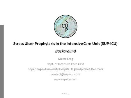 Stress Ulcer Prophylaxis in the Intensive Care Unit (SUP-ICU) Background Mette Krag Dept. of Intensive Care 4131 Copenhagen University Hospital Rigshospitalet,