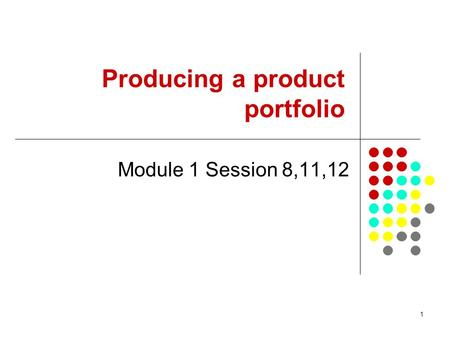 1 Producing a product portfolio Module 1 Session 8,11,12.