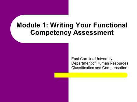 Module 1: Writing Your Functional Competency Assessment East Carolina University Department of Human Resources Classification and Compensation.