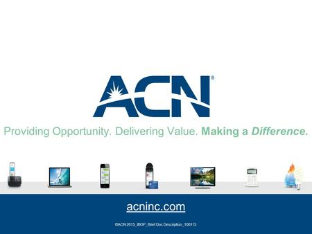 Providing Opportunity. Delivering Value. Making a Difference. acninc.com ©ACN 2015_IBOP_Brief Doc Description_100115.