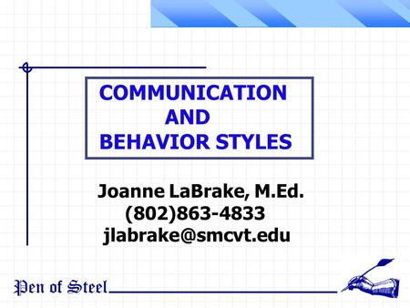 Pen of Steel Joanne LaBrake, M.Ed. (802)863-4833 COMMUNICATION AND BEHAVIOR STYLES.