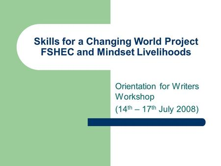 Skills for a Changing World Project FSHEC and Mindset Livelihoods Orientation for Writers Workshop (14 th – 17 th July 2008)