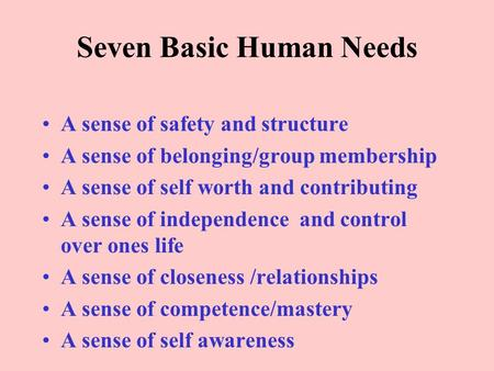 Seven Basic Human Needs A sense of safety and structure A sense of belonging/group membership A sense of self worth and contributing A sense of independence.