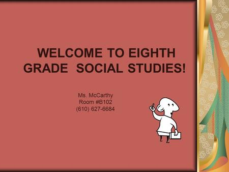 WELCOME TO EIGHTH GRADE SOCIAL STUDIES! Ms. McCarthy Room #B102 (610) 627-6684.
