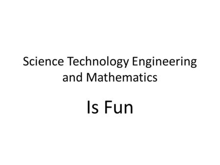 Science Technology Engineering and Mathematics Is Fun.
