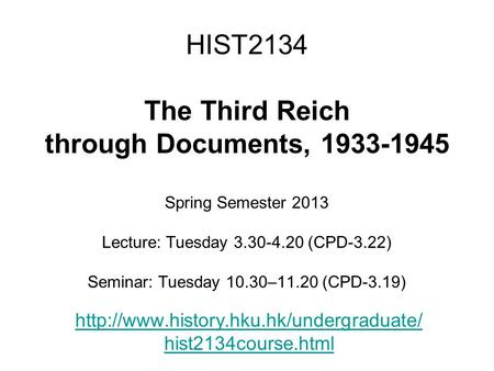 HIST2134 The Third Reich through Documents, 1933-1945 Spring Semester 2013 Lecture: Tuesday 3.30-4.20 (CPD-3.22) Seminar: Tuesday 10.30–11.20 (CPD-3.19)