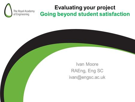 Evaluating your project Going beyond student satisfaction Ivan Moore RAEng, Eng SC