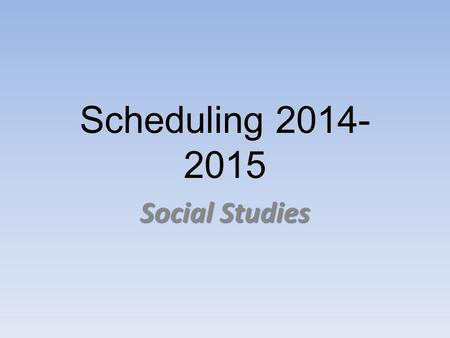 Scheduling 2014- 2015 Social Studies. Requirements For All… 1 full year credit – Global History 1450-Present Global History & Geography Regents Exam June.