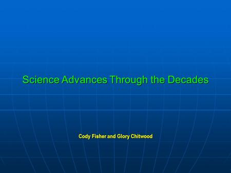 Science Advances Through the Decades Cody Fisher and Glory Chitwood.