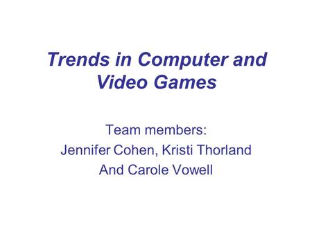 Trends in Computer and Video Games Team members: Jennifer Cohen, Kristi Thorland And Carole Vowell.
