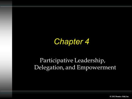© 2002 Prentice Hall, Inc. Chapter 4 Participative Leadership, Delegation, and Empowerment.