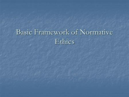 Basic Framework of Normative Ethics. Normative Ethics 'Normative' means something that 'guides' or 'controls' 'Normative' means something that 'guides'