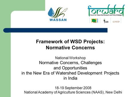 Framework of WSD Projects: Normative Concerns National Workshop Normative Concerns, Challenges and Opportunities in the New Era of Watershed Development.