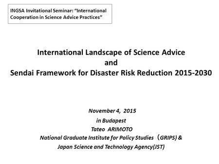 "INGSA Invitational Seminar: ""International Cooperation in Science Advice Practices"" International Landscape of Science Advice and Sendai Framework for."