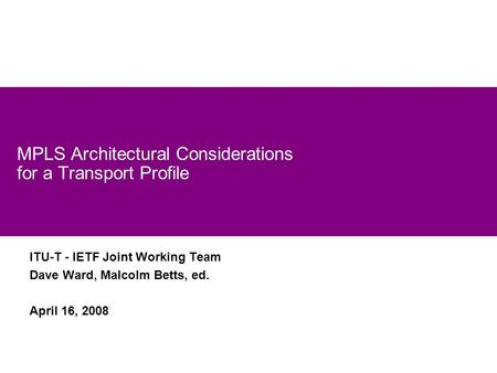 1 MPLS Architectural Considerations for a Transport Profile ITU-T - IETF Joint Working Team Dave Ward, Malcolm Betts, ed. April 16, 2008.