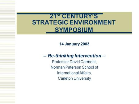 21 st CENTURY'S STRATEGIC ENVIRONMENT SYMPOSIUM 14 January 2003 -- Re-thinking Intervention -- Professor David Carment, Norman Paterson School of International.