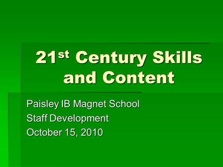 21 st Century Skills and Content Paisley IB Magnet School Staff Development October 15, 2010.