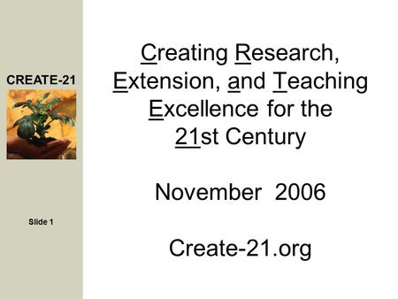 CREATE-21 Slide 1 Creating Research, Extension, and Teaching Excellence for the 21st Century November 2006 Create-21.org.
