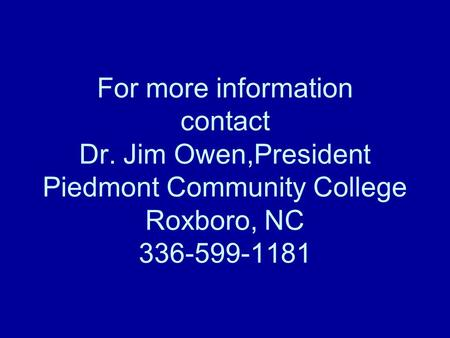 For more information contact Dr. Jim Owen,President Piedmont Community College Roxboro, NC 336-599-1181.