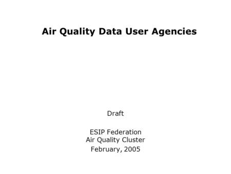 Air Quality Data User Agencies Draft ESIP Federation Air Quality Cluster February, 2005.