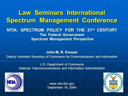 Law Seminars International Spectrum Management Conference NTIA: SPECTRUM POLICY FOR THE 21 st CENTURY The Federal Government Spectrum Management Perspective.