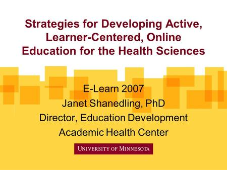 Strategies for Developing Active, Learner-Centered, Online Education for the Health Sciences E-Learn 2007 Janet Shanedling, PhD Director, Education Development.