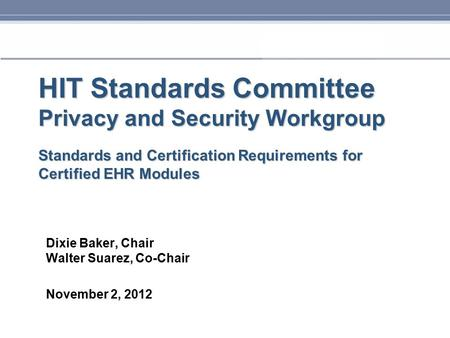 HIT Standards Committee Privacy and Security Workgroup Standards and Certification Requirements for Certified EHR Modules Dixie Baker, Chair Walter Suarez,
