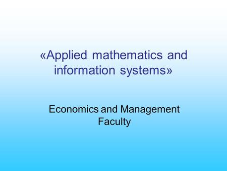 «Applied mathematics and information systems» Economics and Management Faculty.