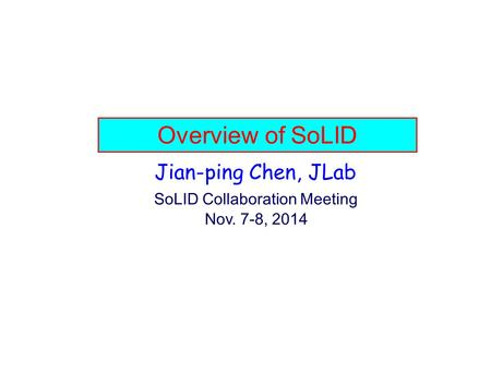Overview of SoLID Jian-ping Chen, JLab SoLID Collaboration Meeting Nov. 7-8, 2014.