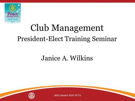 Club Management President-Elect Training Seminar Janice A. Wilkins 2012 District 7570 PETS.