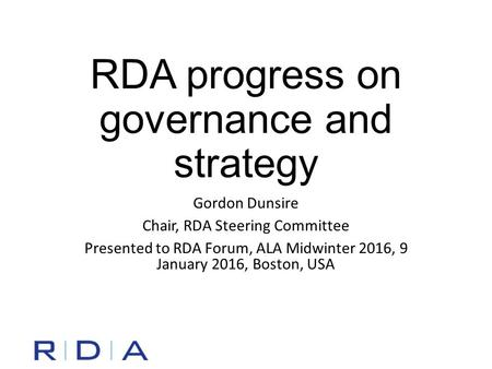 RDA progress on governance and strategy Gordon Dunsire Chair, RDA Steering Committee Presented to RDA Forum, ALA Midwinter 2016, 9 January 2016, Boston,