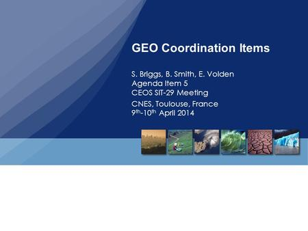 GEO Coordination Items S. Briggs, B. Smith, E. Volden Agenda Item 5 CEOS SIT-29 Meeting CNES, Toulouse, France 9 th -10 th April 2014.