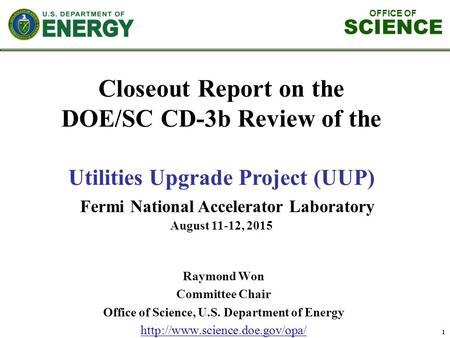 OFFICE OF SCIENCE 1 Closeout Report on the DOE/SC CD-3b Review of the Utilities Upgrade Project (UUP) Fermi National Accelerator Laboratory August 11-12,