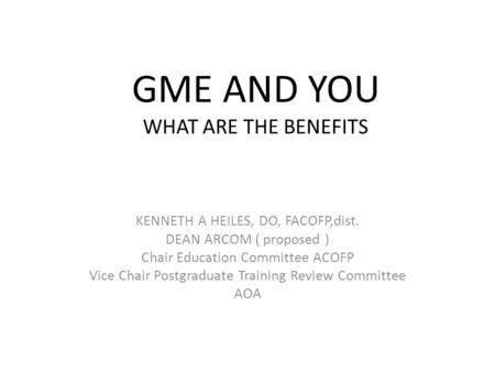 GME AND YOU WHAT ARE THE BENEFITS KENNETH A HEILES, DO, FACOFP,dist. DEAN ARCOM ( proposed ) Chair Education Committee ACOFP Vice Chair Postgraduate Training.