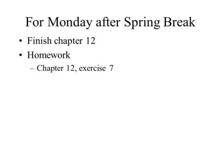 For Monday after Spring Break Finish chapter 12 Homework –Chapter 12, exercise 7.