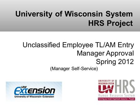 University of Wisconsin System HRS Project Unclassified Employee TL/AM Entry Manager Approval Spring 2012 (Manager Self-Service)