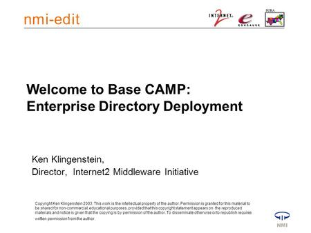 Welcome to Base CAMP: Enterprise Directory Deployment Ken Klingenstein, Director, Internet2 Middleware Initiative Copyright Ken Klingenstein 2003. This.