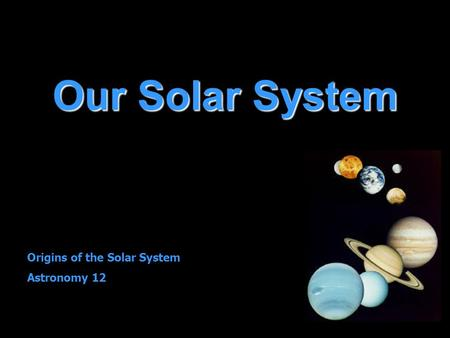 Our Solar System Origins of the Solar System Astronomy 12.