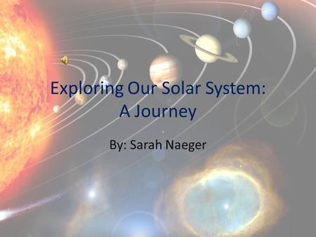 Exploring Our Solar System: A Journey By: Sarah Naeger.
